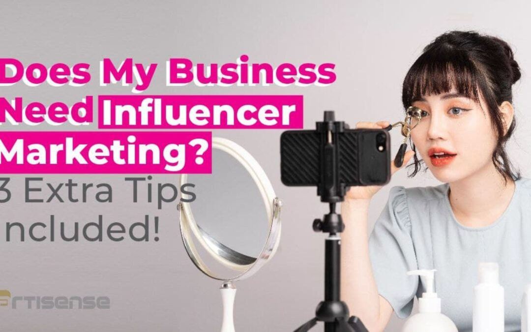 Does My Business Need Influencer Marketing? 3 Extra Tips Included!